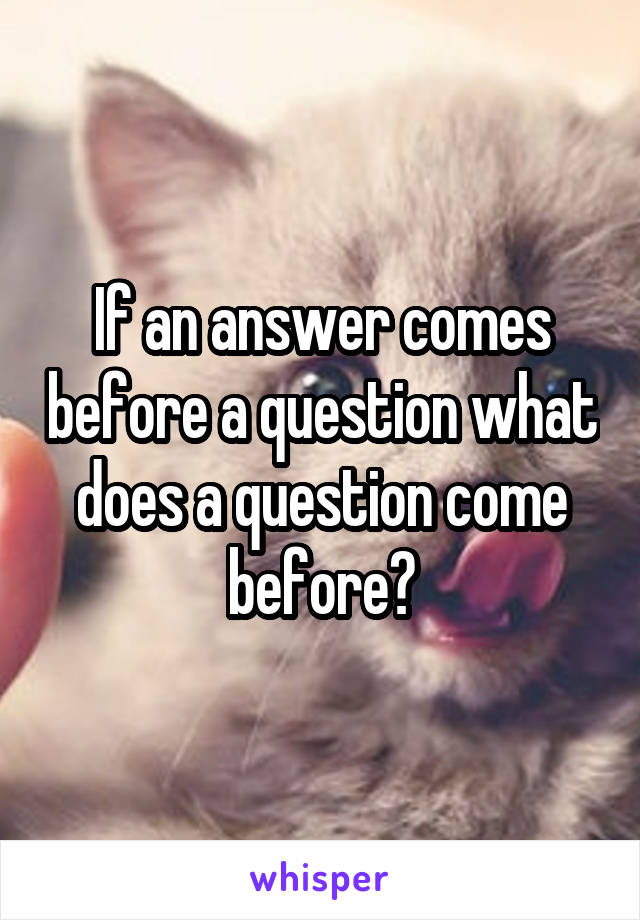 If an answer comes before a question what does a question come before?