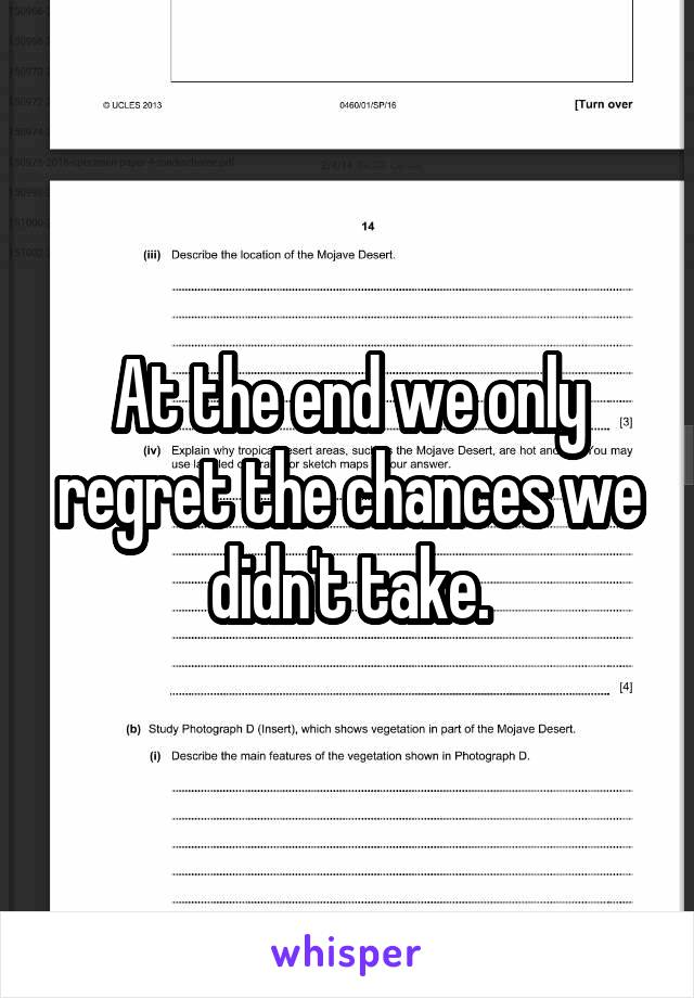 At the end we only regret the chances we didn't take.