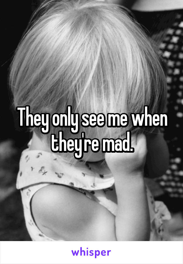 They only see me when they're mad.