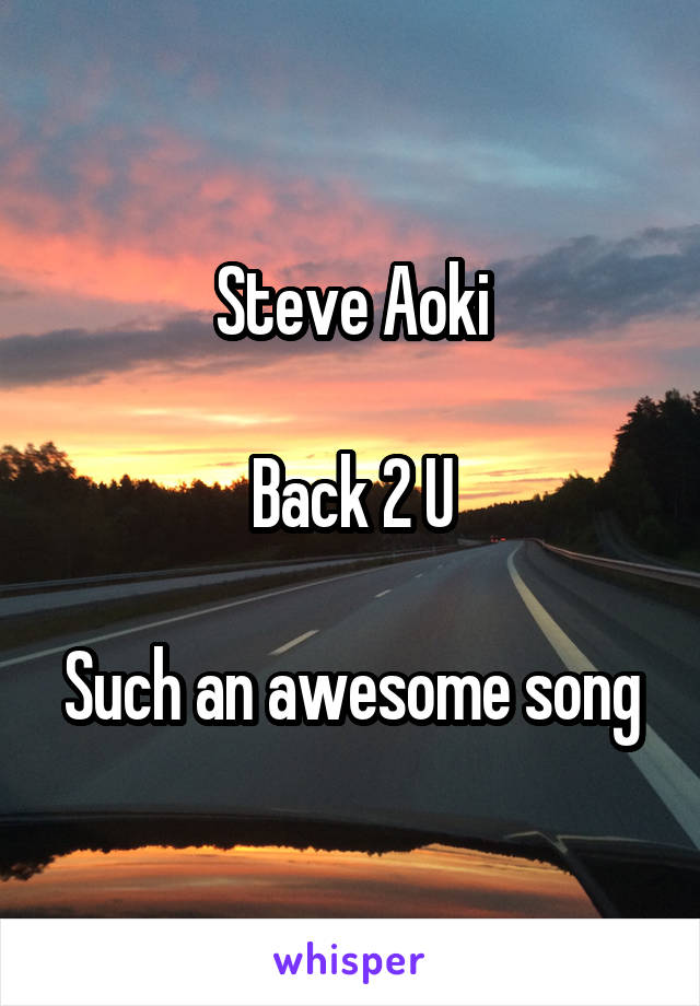 Steve Aoki  Back 2 U  Such an awesome song