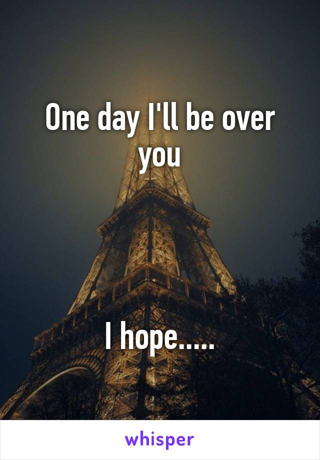 One day I'll be over you     I hope.....