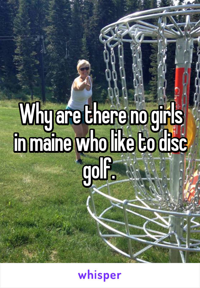 Why are there no girls in maine who like to disc golf.