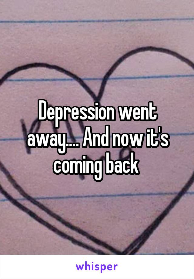 Depression went away.... And now it's coming back