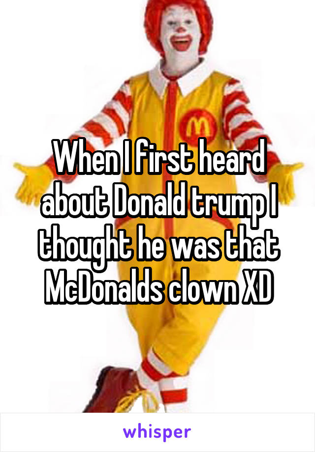 When I first heard about Donald trump I thought he was that McDonalds clown XD