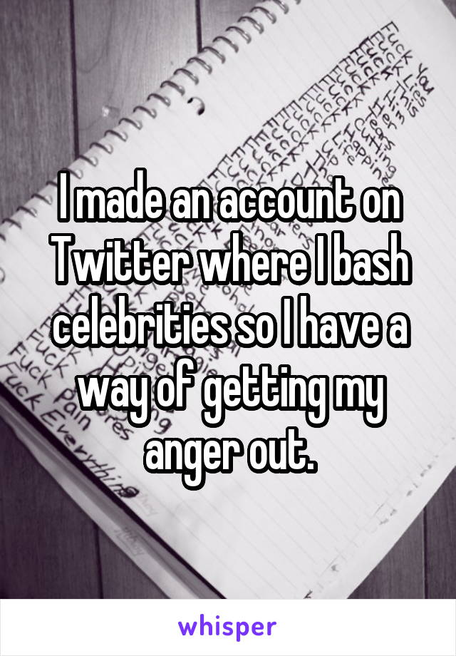I made an account on Twitter where I bash celebrities so I have a way of getting my anger out.