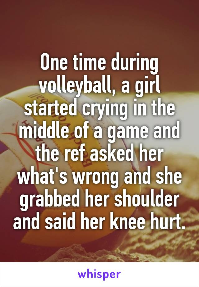 One time during volleyball, a girl started crying in the middle of a game and the ref asked her what's wrong and she grabbed her shoulder and said her knee hurt.