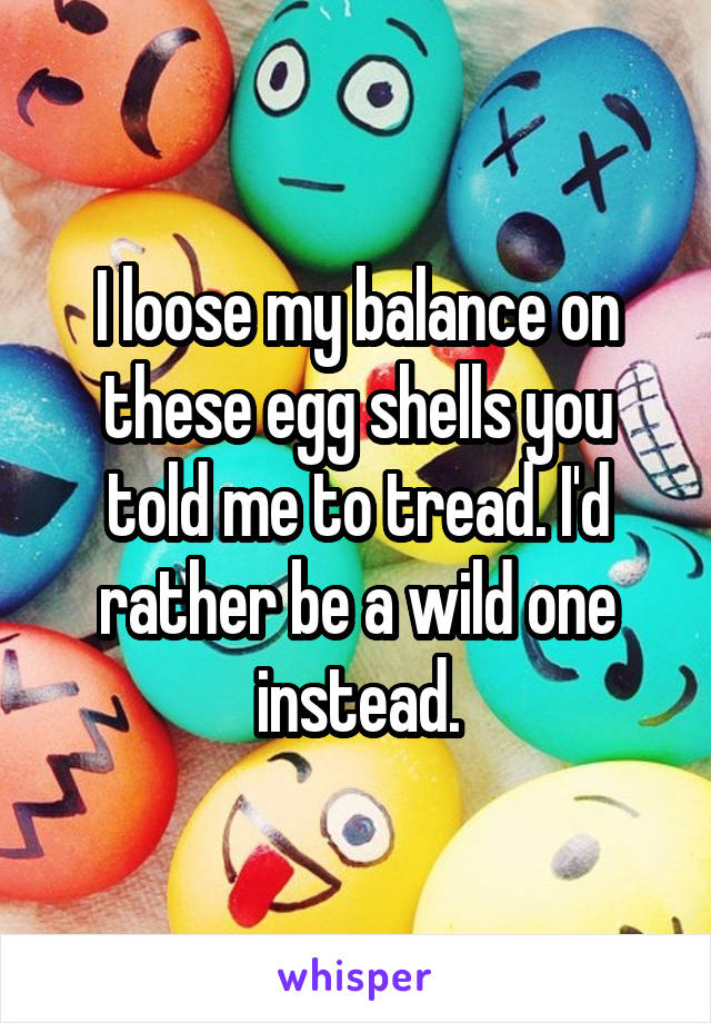 I loose my balance on these egg shells you told me to tread. I'd rather be a wild one instead.