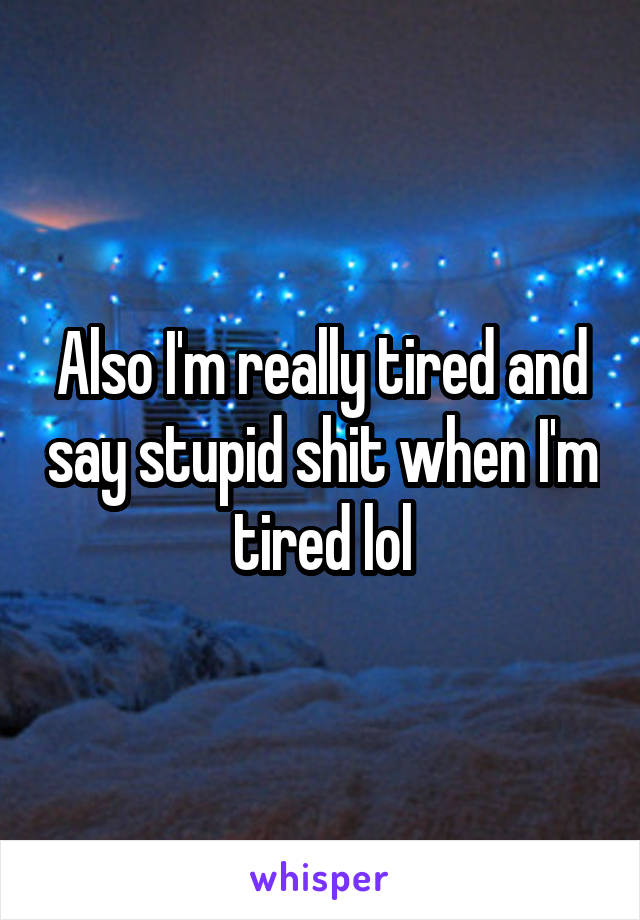 Also I'm really tired and say stupid shit when I'm tired lol