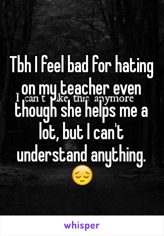 Tbh I feel bad for hating on my teacher even though she helps me a lot, but I can't understand anything. 😔