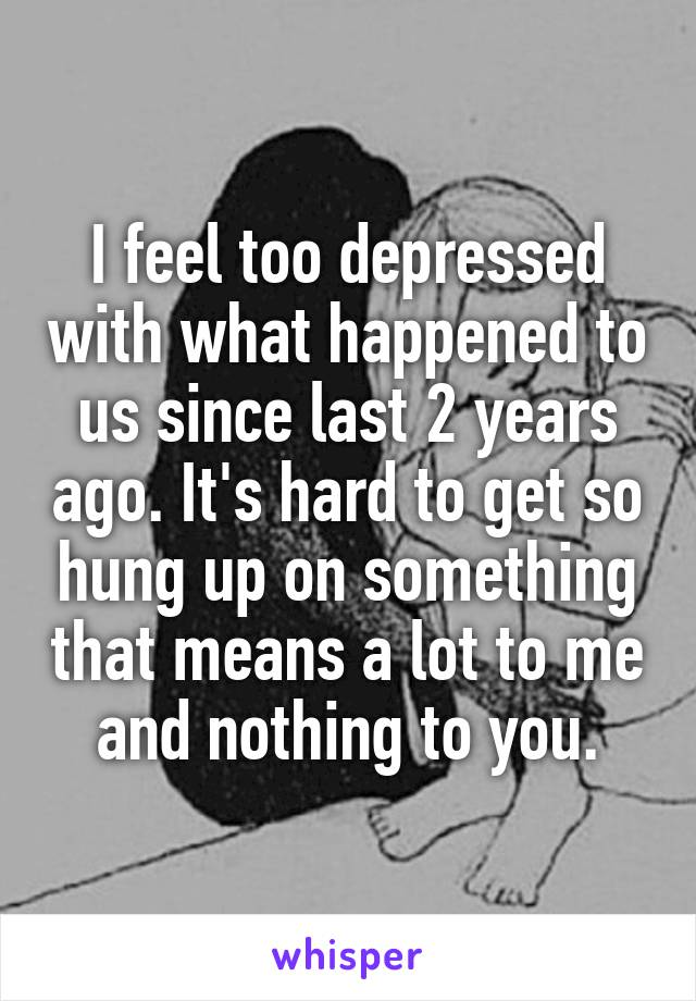 I feel too depressed with what happened to us since last 2 years ago. It's hard to get so hung up on something that means a lot to me and nothing to you.