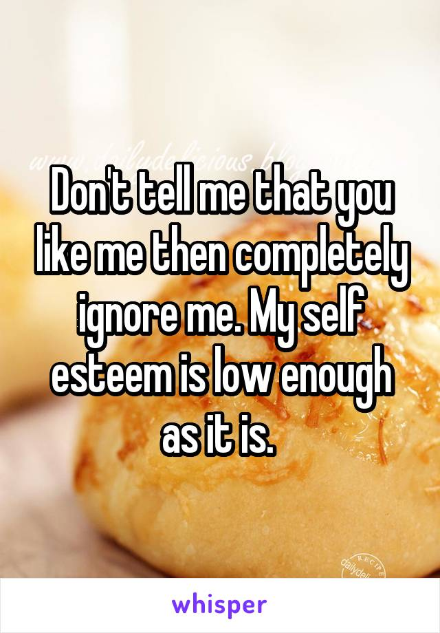 Don't tell me that you like me then completely ignore me. My self esteem is low enough as it is.