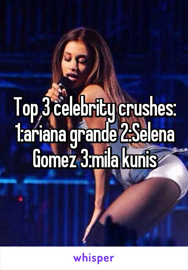Top 3 celebrity crushes: 1:ariana grande 2:Selena Gomez 3:mila kunis
