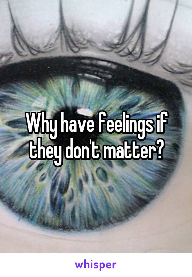 Why have feelings if they don't matter?