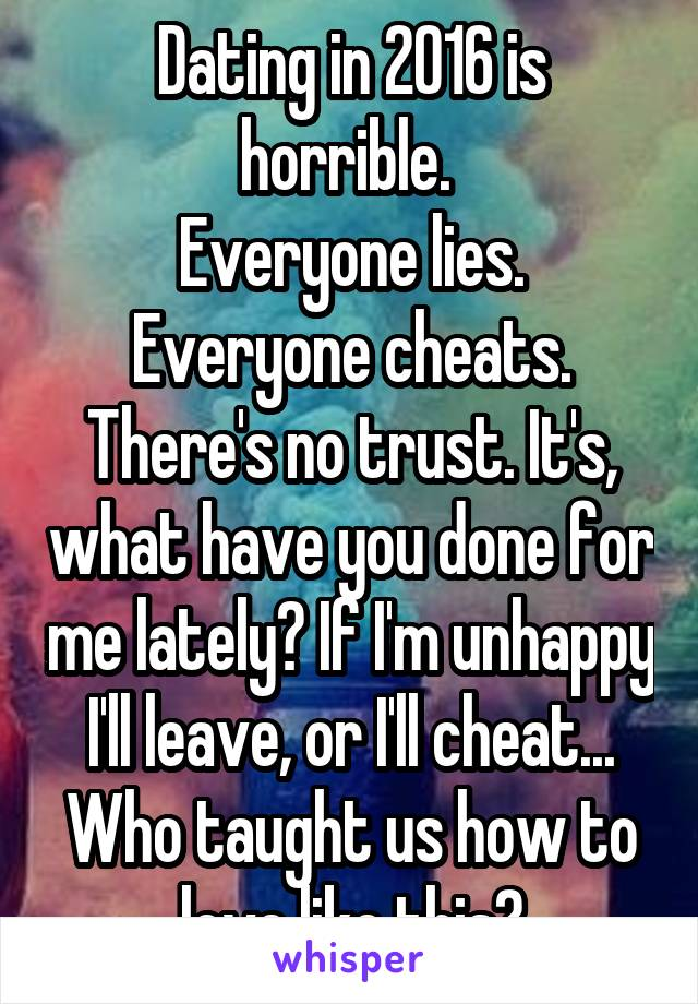 Dating in 2016 is horrible.  Everyone lies. Everyone cheats. There's no trust. It's, what have you done for me lately? If I'm unhappy I'll leave, or I'll cheat... Who taught us how to love like this?