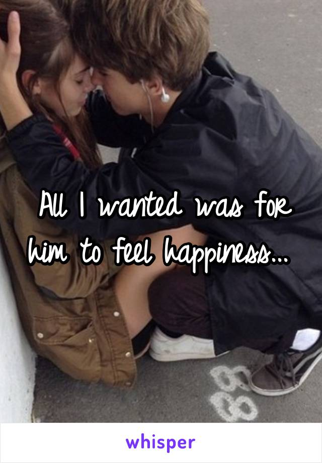 All I wanted was for him to feel happiness...