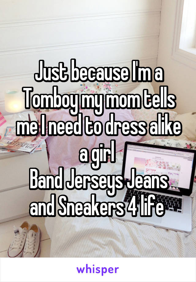 Just because I'm a Tomboy my mom tells me I need to dress alike a girl  Band Jerseys Jeans and Sneakers 4 life