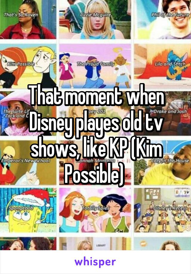 That moment when Disney playes old tv shows, like KP (Kim Possible)