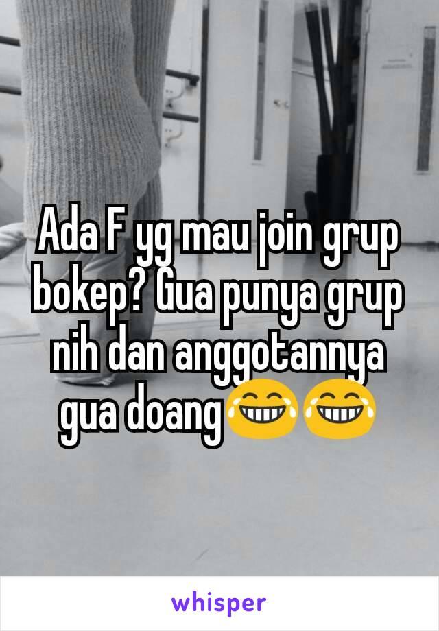 Ada F yg mau join grup bokep? Gua punya grup nih dan anggotannya gua doang😂😂
