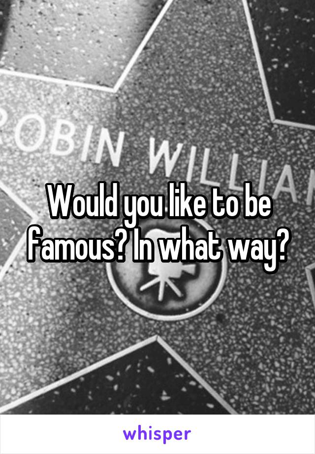 Would you like to be famous? In what way?