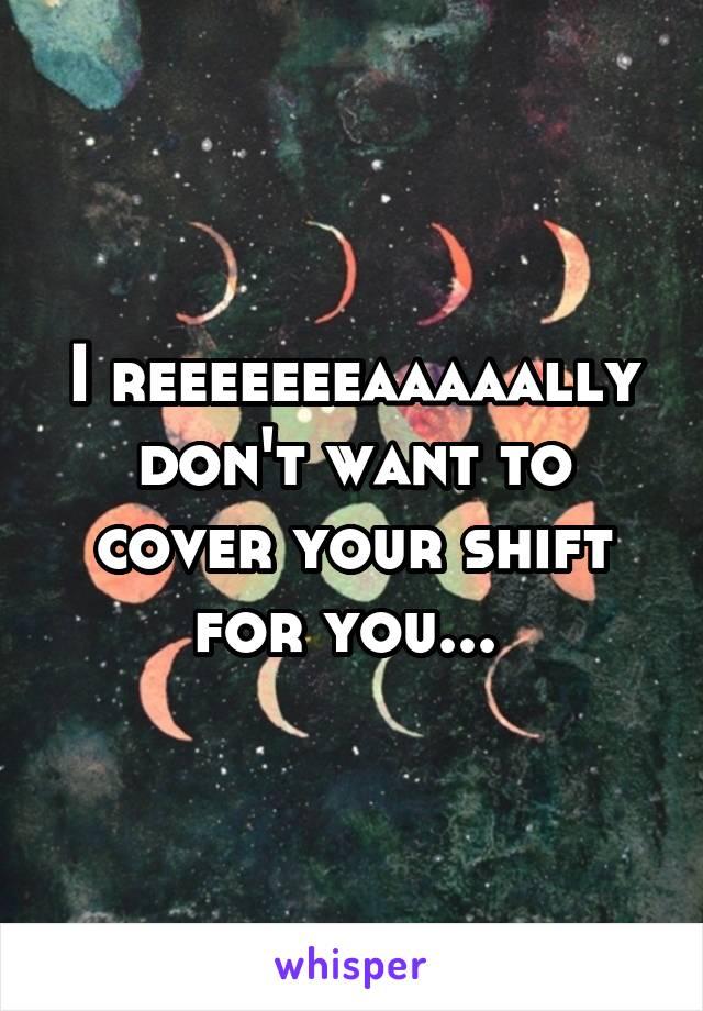 I reeeeeeeaaaaally don't want to cover your shift for you...