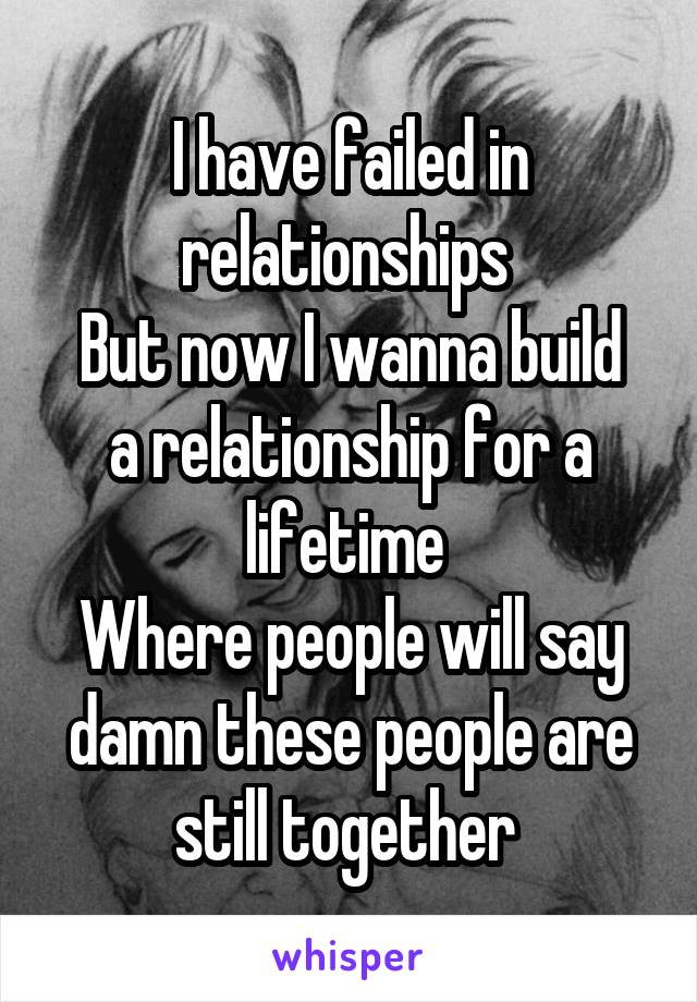 I have failed in relationships  But now I wanna build a relationship for a lifetime  Where people will say damn these people are still together