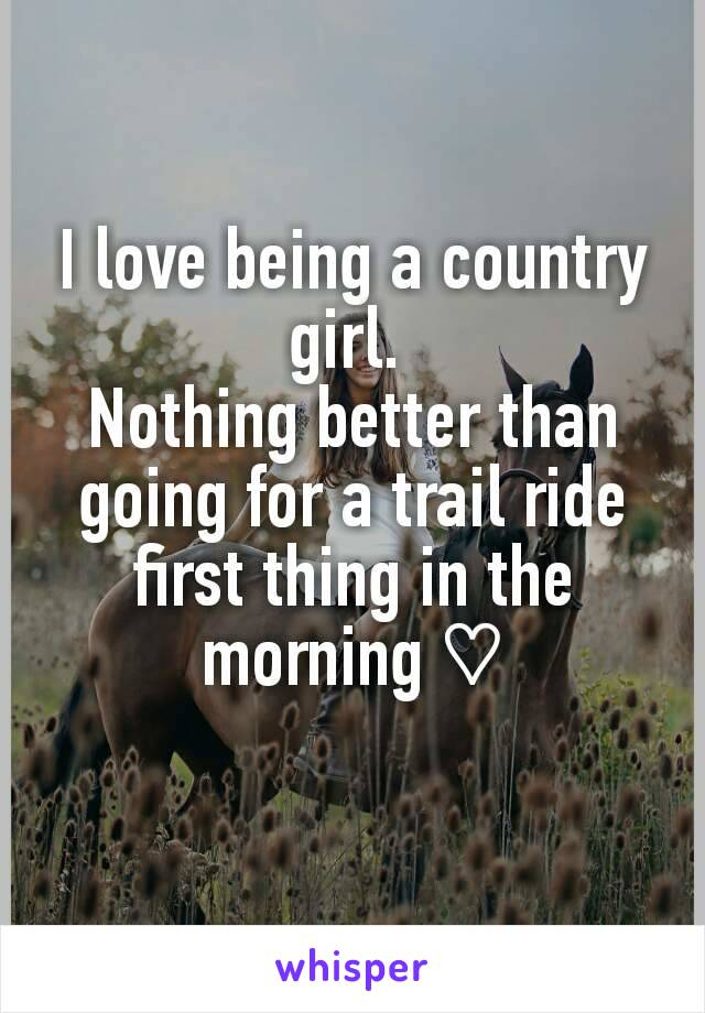 I love being a country girl.  Nothing better than going for a trail ride first thing in the morning ♡