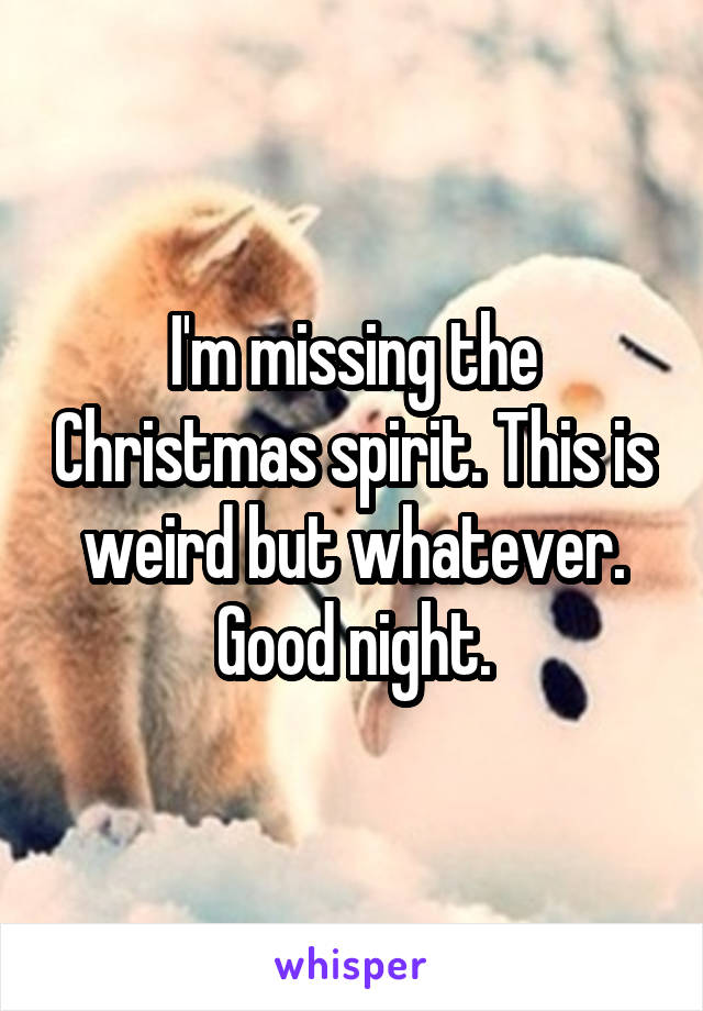 I'm missing the Christmas spirit. This is weird but whatever. Good night.