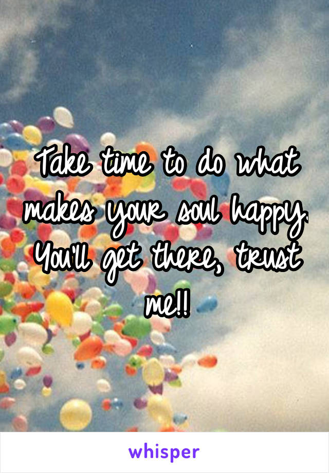 Take time to do what makes your soul happy. You'll get there, trust me!!