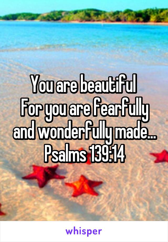 You are beautiful  For you are fearfully and wonderfully made... Psalms 139:14