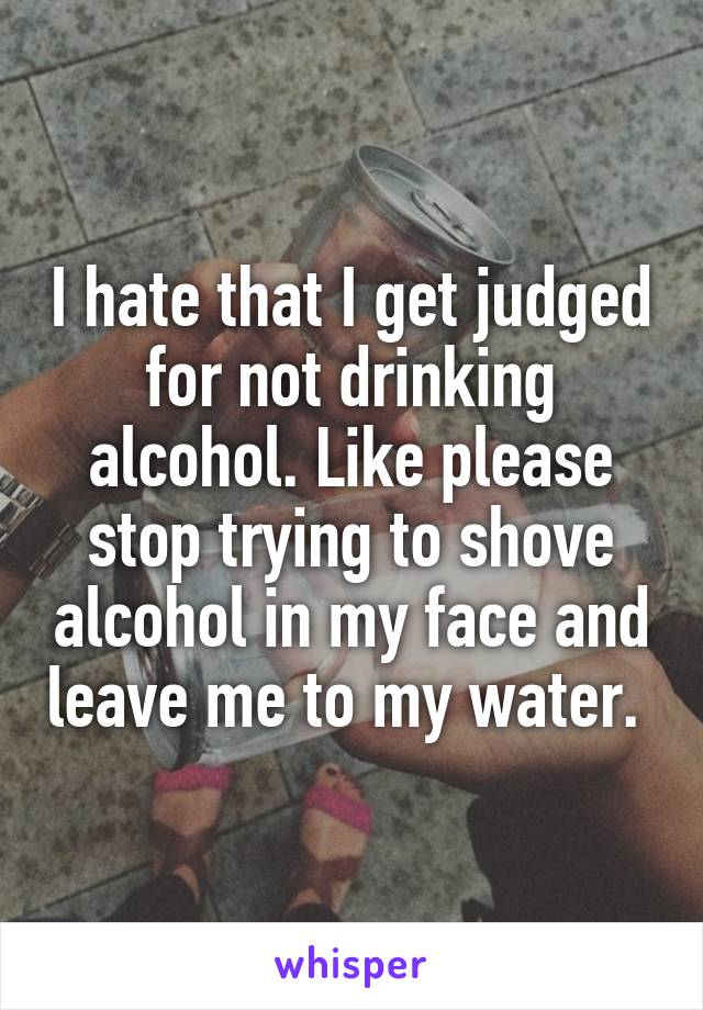 I hate that I get judged for not drinking alcohol. Like please stop trying to shove alcohol in my face and leave me to my water.