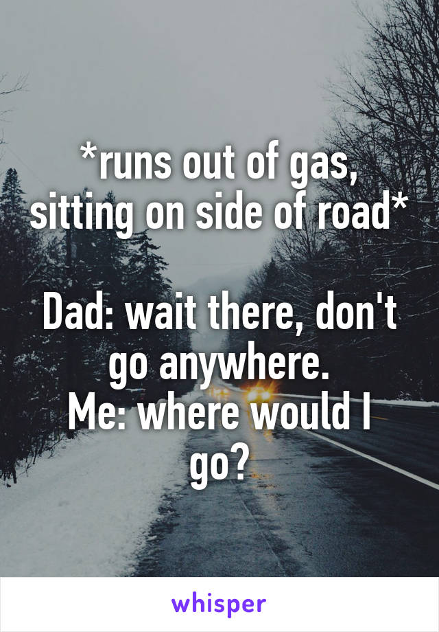 *runs out of gas, sitting on side of road*  Dad: wait there, don't go anywhere. Me: where would I go?