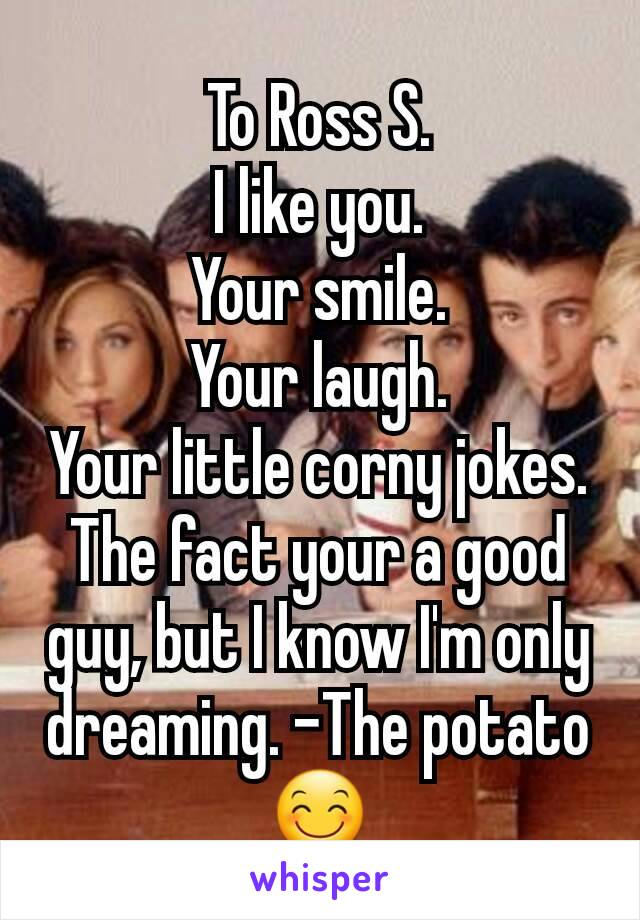 To Ross S. I like you. Your smile. Your laugh. Your little corny jokes. The fact your a good guy, but I know I'm only dreaming. -The potato😊
