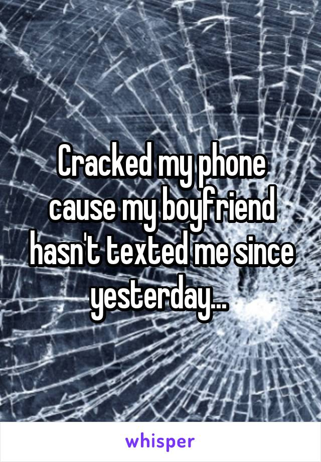Cracked my phone cause my boyfriend hasn't texted me since yesterday...