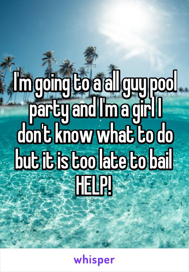 I'm going to a all guy pool party and I'm a girl I don't know what to do but it is too late to bail  HELP!