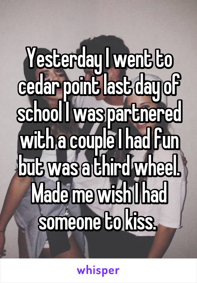 Yesterday I went to cedar point last day of school I was partnered with a couple I had fun but was a third wheel. Made me wish I had someone to kiss.