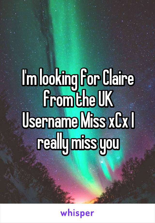 I'm looking for Claire from the UK Username Miss xCx I really miss you