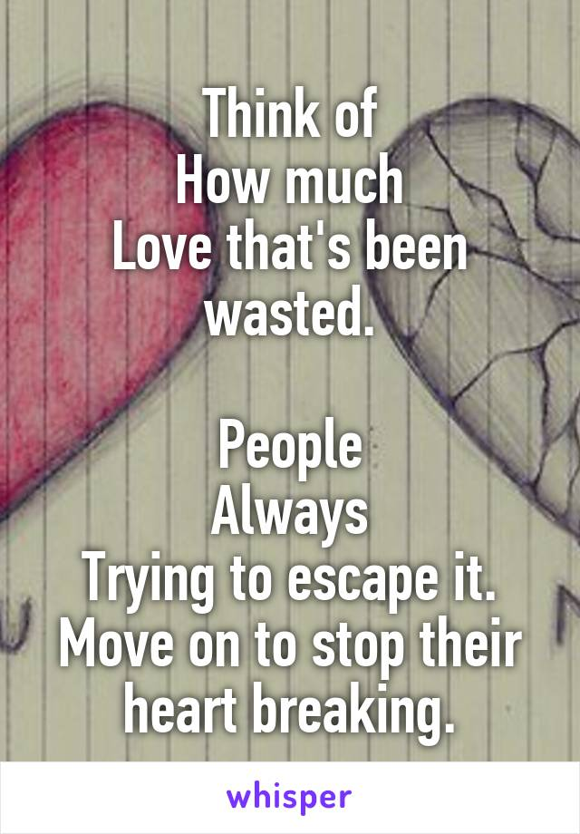 Think of How much Love that's been wasted.  People Always Trying to escape it. Move on to stop their heart breaking.