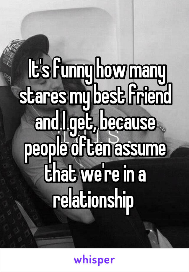 It's funny how many stares my best friend and I get, because people often assume that we're in a relationship