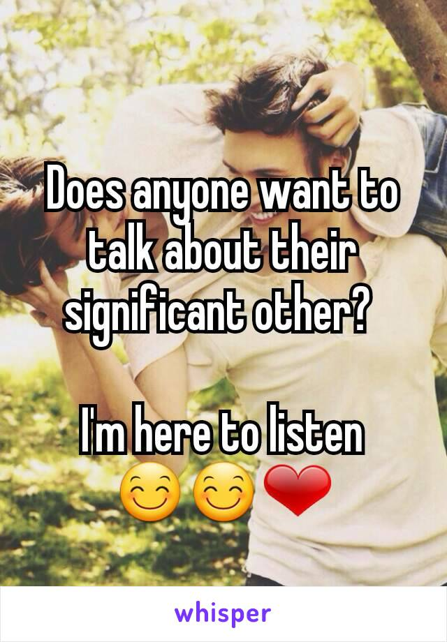 Does anyone want to talk about their significant other?   I'm here to listen 😊😊❤