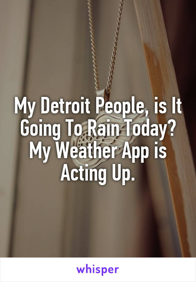 My Detroit People, is It Going To Rain Today? My Weather App is Acting Up.