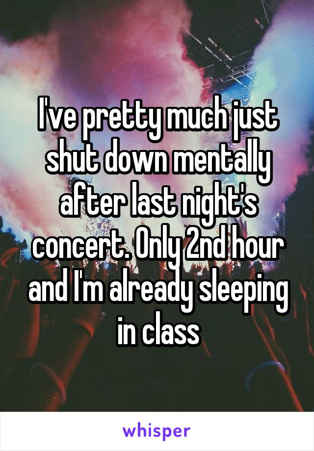 I've pretty much just shut down mentally after last night's concert. Only 2nd hour and I'm already sleeping in class