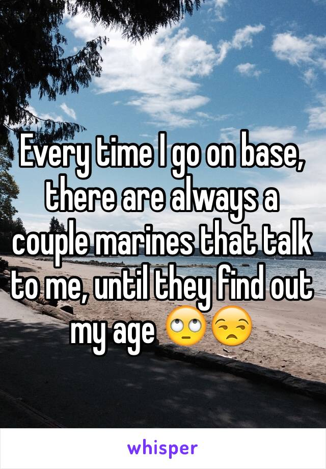 Every time I go on base, there are always a couple marines that talk to me, until they find out my age 🙄😒