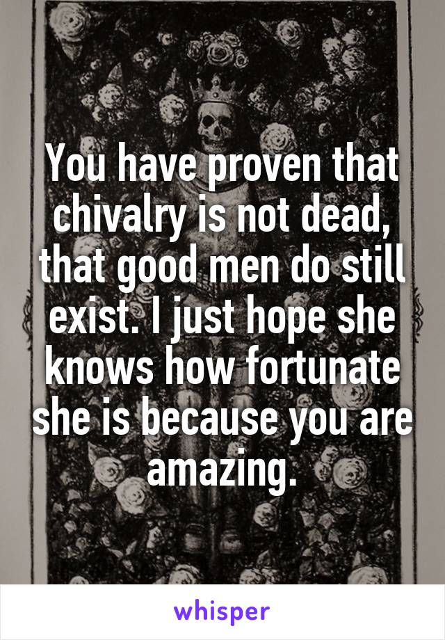 You have proven that chivalry is not dead, that good men do still exist. I just hope she knows how fortunate she is because you are amazing.