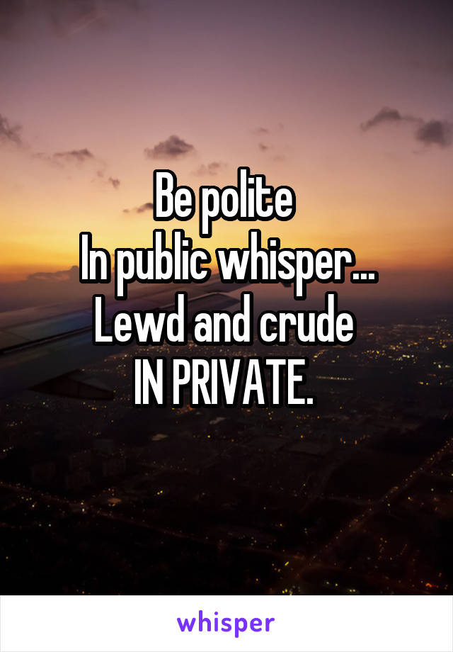 Be polite  In public whisper... Lewd and crude  IN PRIVATE.