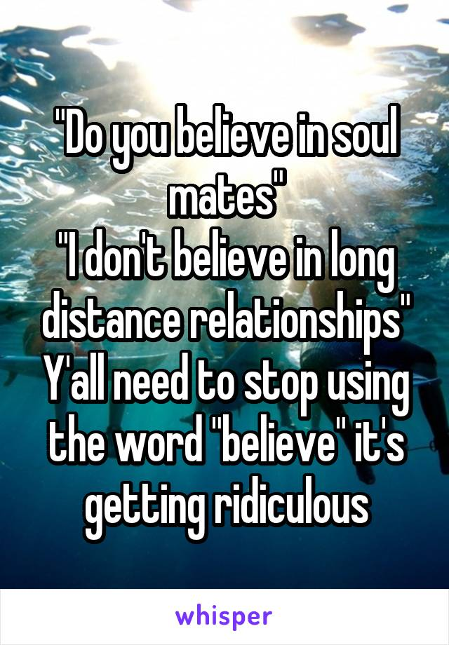 """""""Do you believe in soul mates"""" """"I don't believe in long distance relationships"""" Y'all need to stop using the word """"believe"""" it's getting ridiculous"""