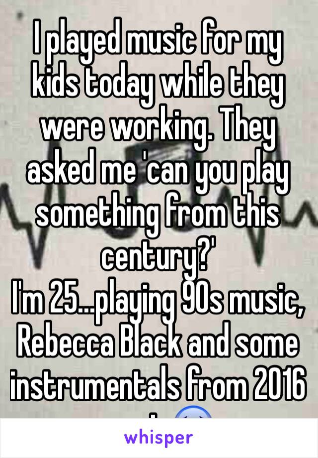 I played music for my kids today while they were working. They asked me 'can you play something from this century?' I'm 25...playing 90s music, Rebecca Black and some instrumentals from 2016 music😰