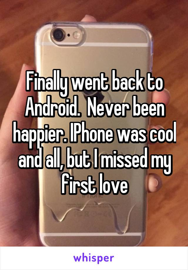 Finally went back to Android.  Never been happier. IPhone was cool and all, but I missed my first love