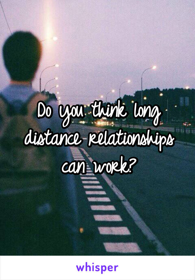 Do you think long distance relationships can work?