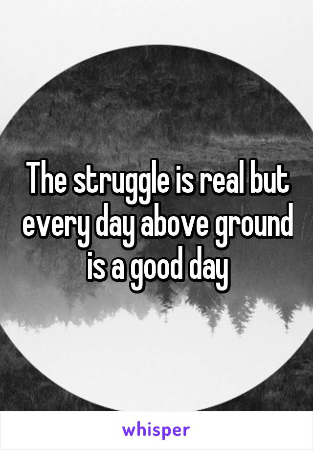 The struggle is real but every day above ground is a good day