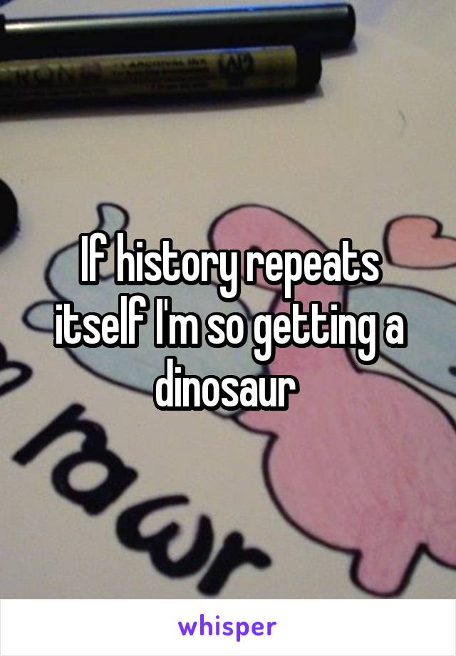 If history repeats itself I'm so getting a dinosaur